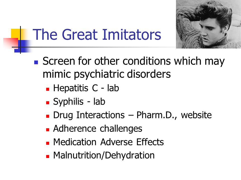 The Great Imitators Screen for other conditions which may mimic psychiatric disorders Hepatitis C - lab Syphilis - lab Drug Interactions – Pharm.D., website Adherence challenges Medication Adverse Effects Malnutrition/Dehydration