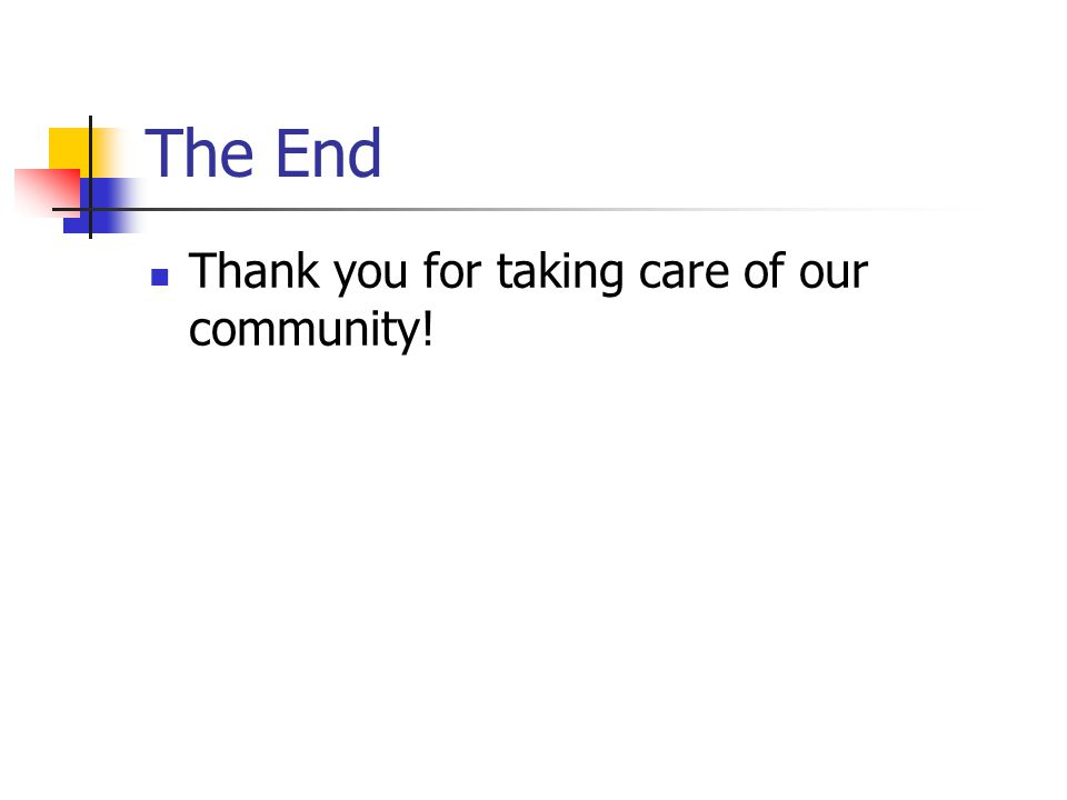 The End Thank you for taking care of our community!