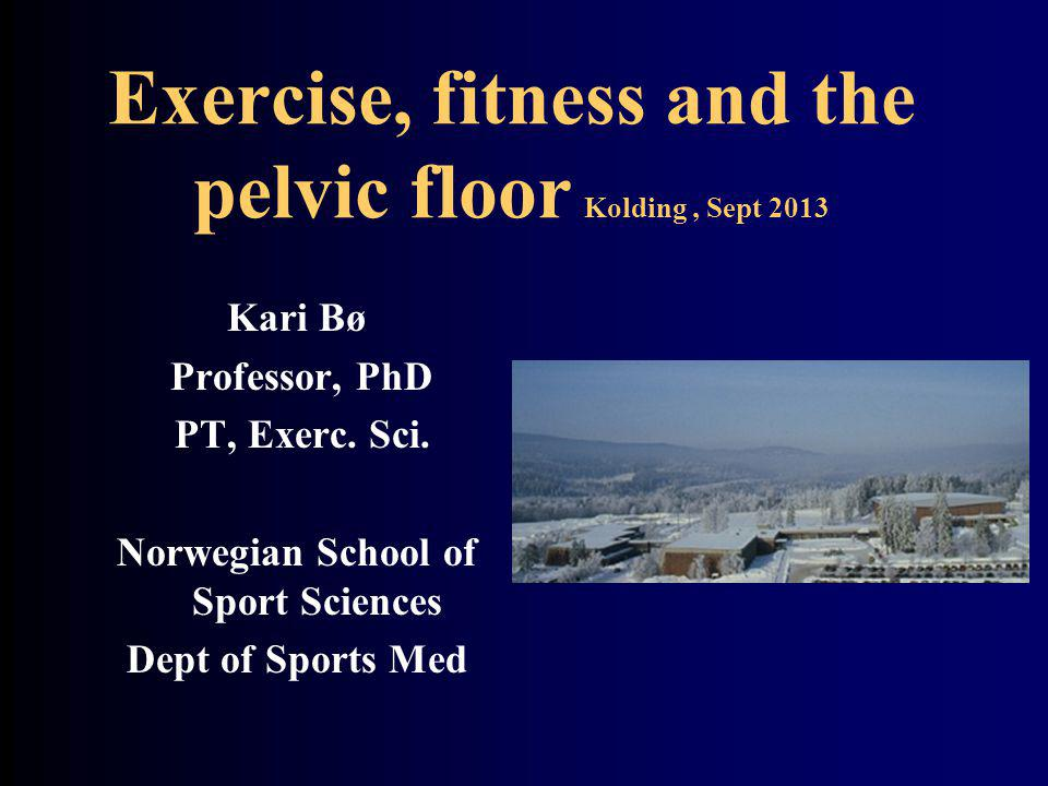 Exercise, fitness and the pelvic floor Kolding, Sept 2013 Kari Bø Professor, PhD PT, Exerc.