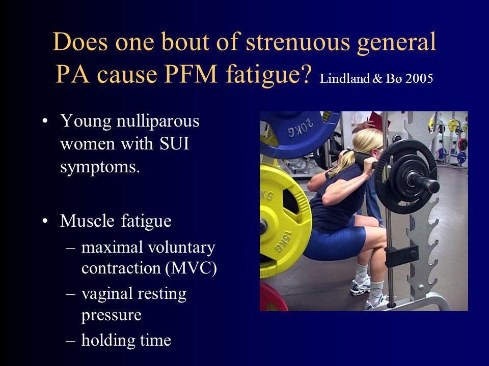 Does one bout of strenuous general PA cause PFM fatigue.