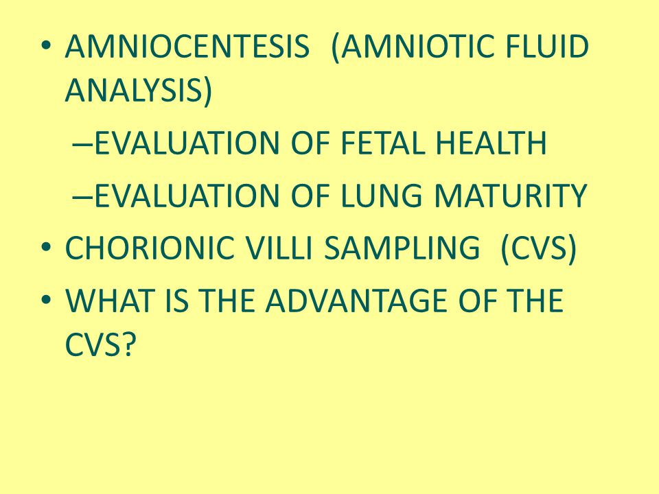 AMNIOCENTESIS (AMNIOTIC FLUID ANALYSIS) – EVALUATION OF FETAL HEALTH – EVALUATION OF LUNG MATURITY CHORIONIC VILLI SAMPLING (CVS) WHAT IS THE ADVANTAG
