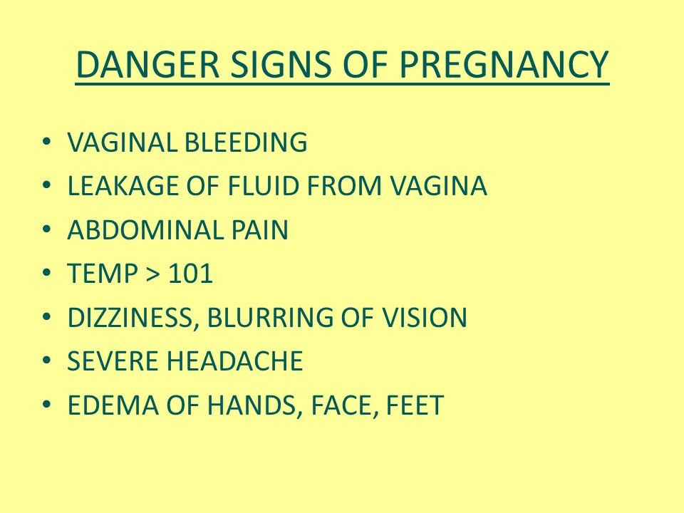 DANGER SIGNS OF PREGNANCY VAGINAL BLEEDING LEAKAGE OF FLUID FROM VAGINA ABDOMINAL PAIN TEMP > 101 DIZZINESS, BLURRING OF VISION SEVERE HEADACHE EDEMA