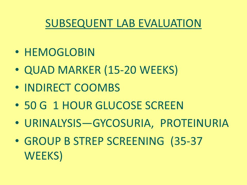 SUBSEQUENT LAB EVALUATION HEMOGLOBIN QUAD MARKER (15-20 WEEKS) INDIRECT COOMBS 50 G 1 HOUR GLUCOSE SCREEN URINALYSIS—GYCOSURIA, PROTEINURIA GROUP B ST
