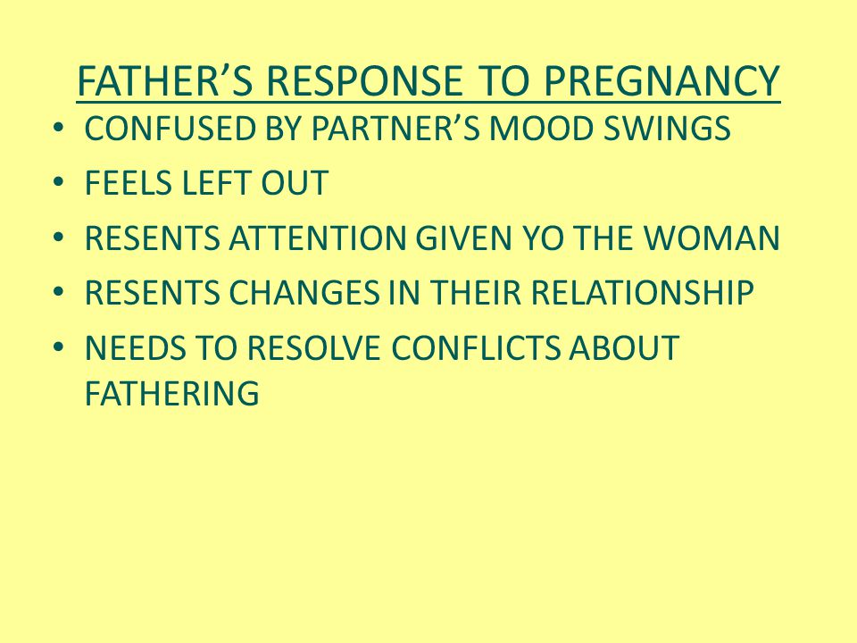 FATHER'S RESPONSE TO PREGNANCY CONFUSED BY PARTNER'S MOOD SWINGS FEELS LEFT OUT RESENTS ATTENTION GIVEN YO THE WOMAN RESENTS CHANGES IN THEIR RELATION
