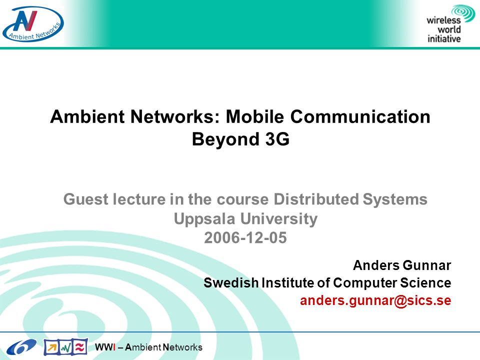 WWI – Ambient Networks Ambient Networks: Mobile Communication Beyond 3G Anders Gunnar Swedish Institute of Computer Science anders.gunnar@sics.se Guest lecture in the course Distributed Systems Uppsala University 2006-12-05