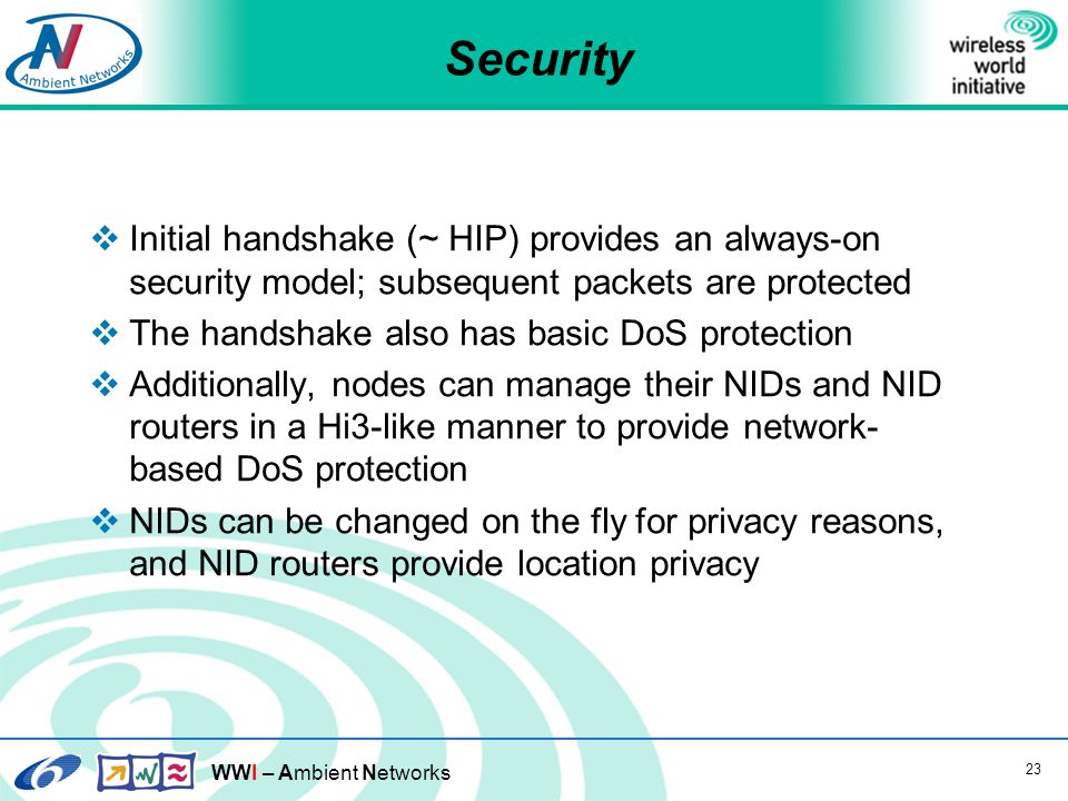 WWI – Ambient Networks 23 Security  Initial handshake (~ HIP) provides an always-on security model; subsequent packets are protected  The handshake also has basic DoS protection  Additionally, nodes can manage their NIDs and NID routers in a Hi3-like manner to provide network- based DoS protection  NIDs can be changed on the fly for privacy reasons, and NID routers provide location privacy