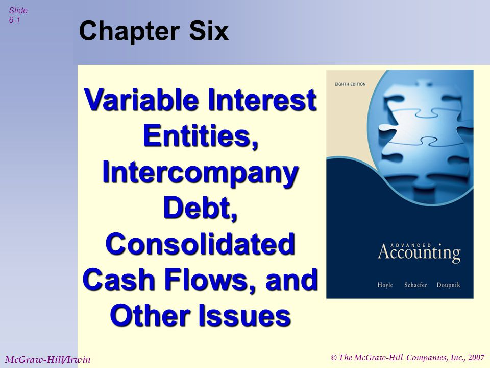© The McGraw-Hill Companies, Inc., 2007 Slide 6-1 McGraw-Hill/Irwin Chapter Six Variable Interest Entities, Intercompany Debt, Consolidated Cash Flows