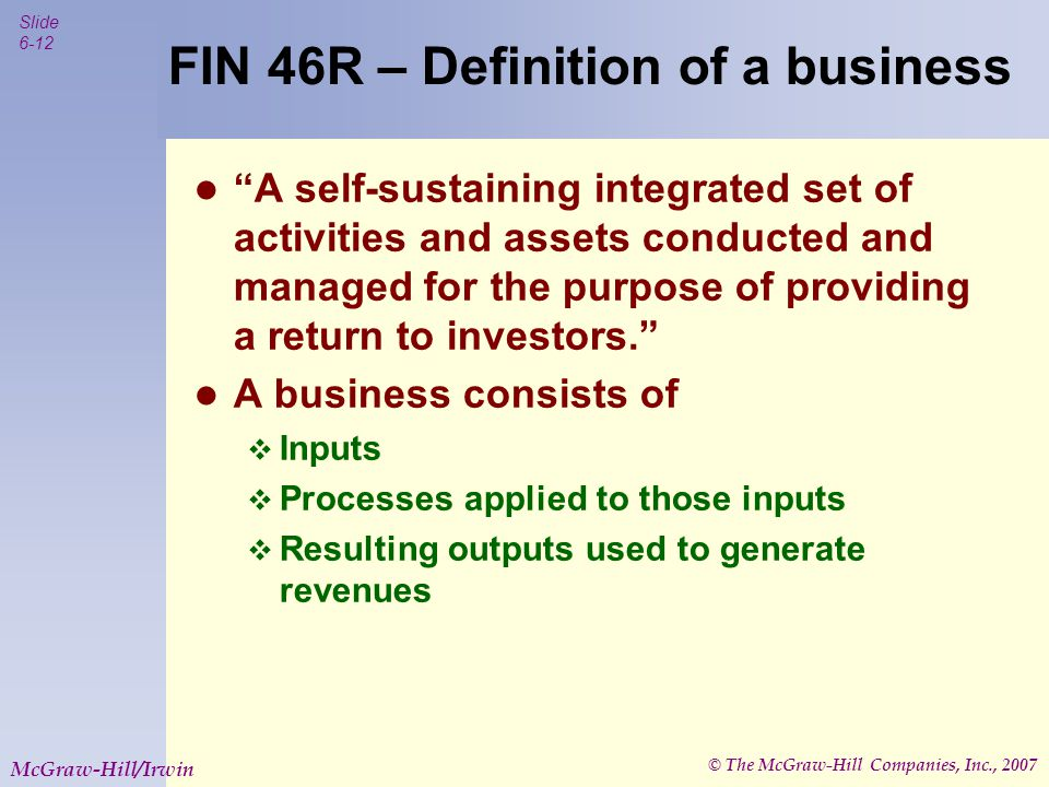 "© The McGraw-Hill Companies, Inc., 2007 Slide 6-12 McGraw-Hill/Irwin FIN 46R – Definition of a business ""A self-sustaining integrated set of activitie"
