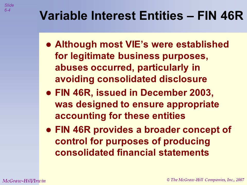 © The McGraw-Hill Companies, Inc., 2007 Slide 6-4 McGraw-Hill/Irwin Variable Interest Entities – FIN 46R Although most VIE's were established for legi