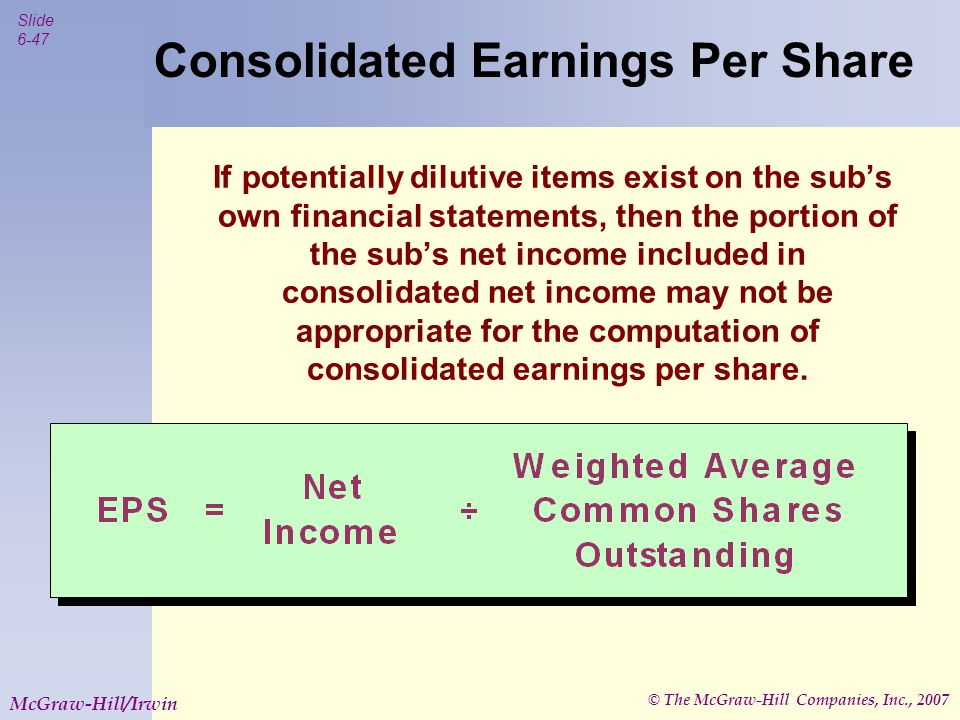 © The McGraw-Hill Companies, Inc., 2007 Slide 6-47 McGraw-Hill/Irwin Consolidated Earnings Per Share If potentially dilutive items exist on the sub's