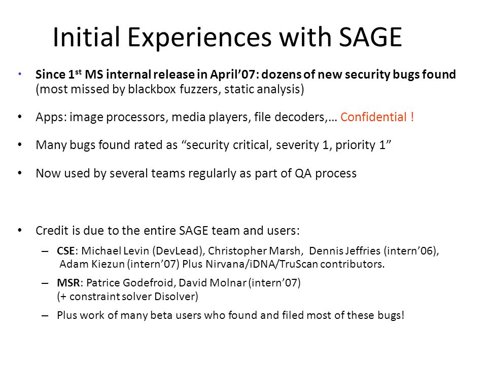 Since 1 st MS internal release in April'07: dozens of new security bugs found (most missed by blackbox fuzzers, static analysis) Apps: image processors, media players, file decoders,… Confidential .