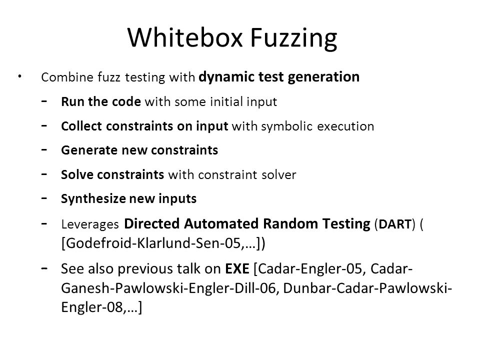 Whitebox Fuzzing Combine fuzz testing with dynamic test generation – Run the code with some initial input – Collect constraints on input with symbolic execution – Generate new constraints – Solve constraints with constraint solver – Synthesize new inputs – Leverages Directed Automated Random Testing (DART) ( [Godefroid-Klarlund-Sen-05,…]) – See also previous talk on EXE [Cadar-Engler-05, Cadar- Ganesh-Pawlowski-Engler-Dill-06, Dunbar-Cadar-Pawlowski- Engler-08,…]