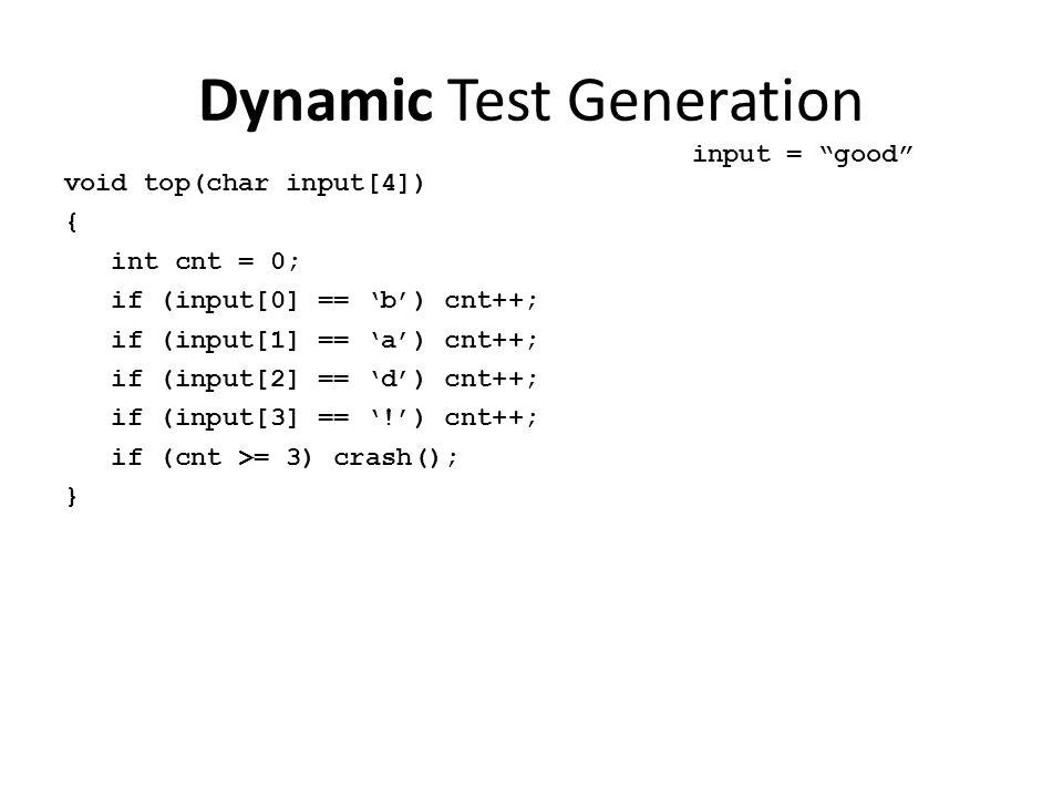 Dynamic Test Generation void top(char input[4]) { int cnt = 0; if (input[0] == 'b') cnt++; if (input[1] == 'a') cnt++; if (input[2] == 'd') cnt++; if (input[3] == '!') cnt++; if (cnt >= 3) crash(); } input = good