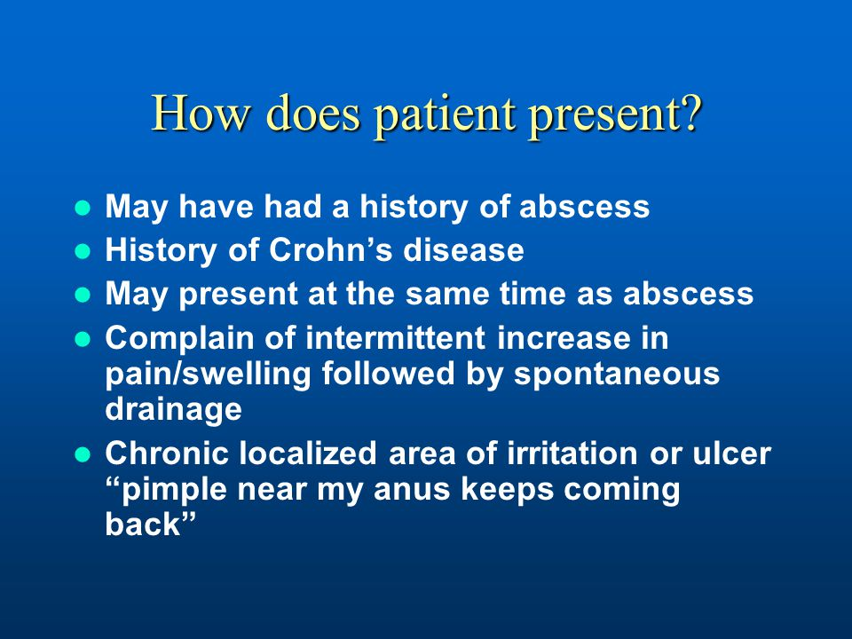 How does patient present? May have had a history of abscess History of Crohn's disease May present at the same time as abscess Complain of intermitten