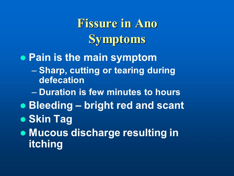 Fissure in Ano Symptoms Pain is the main symptom –Sharp, cutting or tearing during defecation –Duration is few minutes to hours Bleeding – bright red