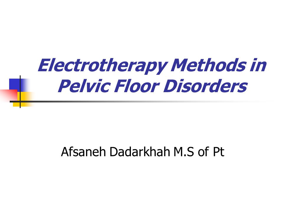 Electrotherapy Methods in Pelvic Floor Disorders Afsaneh Dadarkhah M.S of Pt