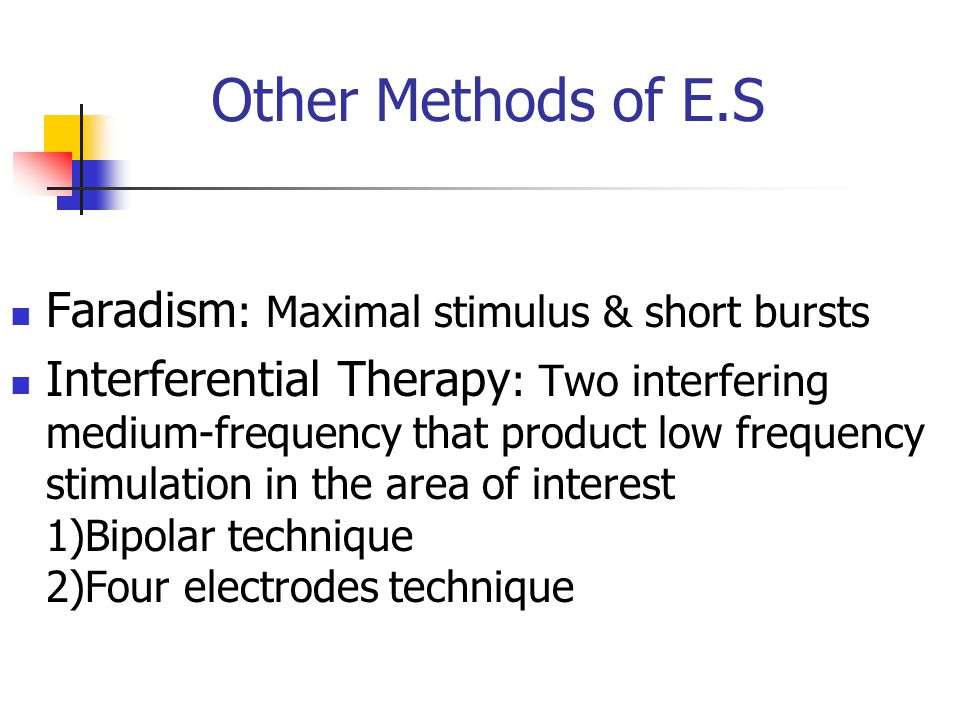 Other Methods of E.S Faradism : Maximal stimulus & short bursts Interferential Therapy : Two interfering medium-frequency that product low frequency s
