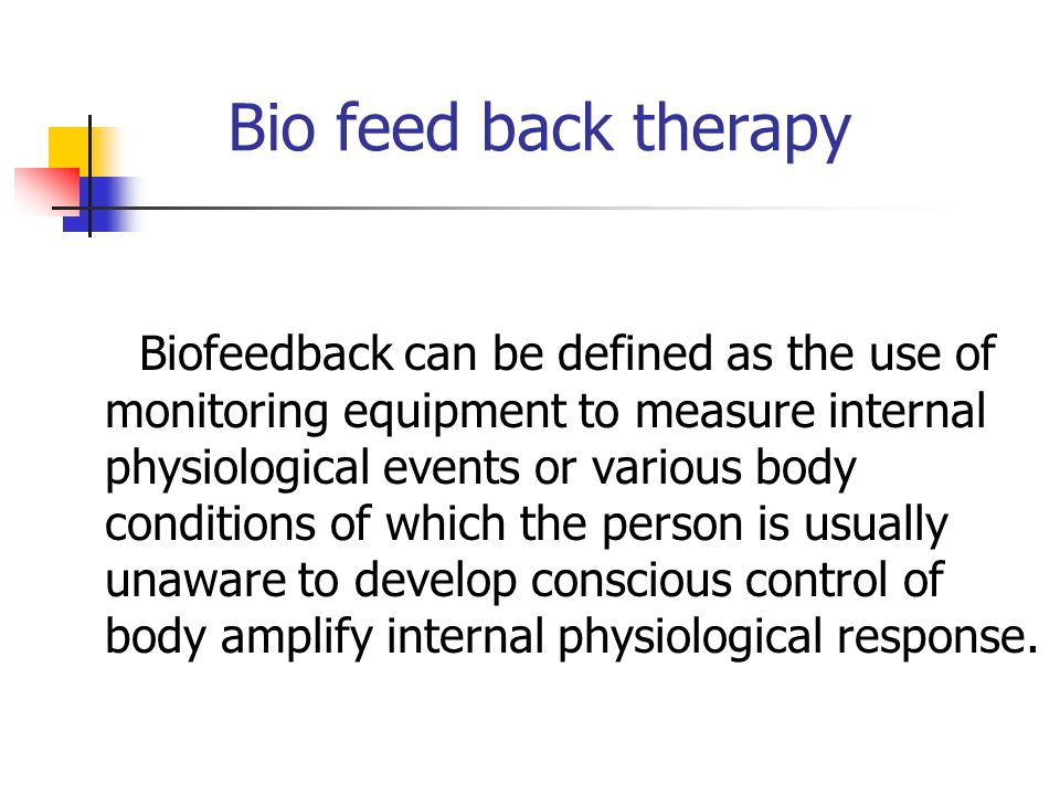 Bio feed back therapy Biofeedback can be defined as the use of monitoring equipment to measure internal physiological events or various body condition