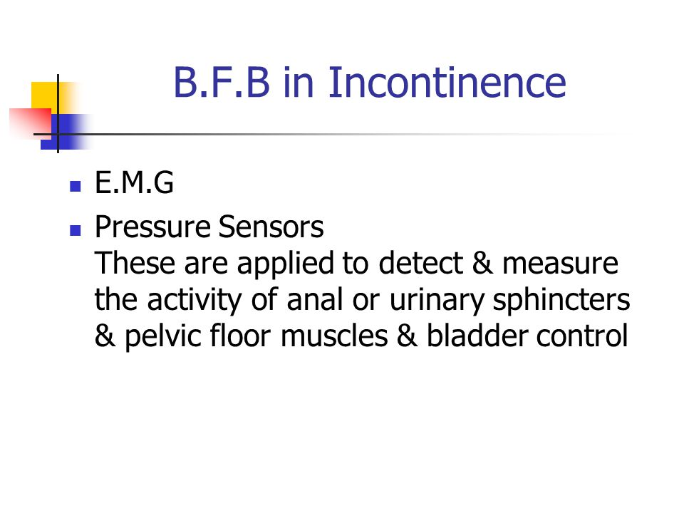 B.F.B in Incontinence E.M.G Pressure Sensors These are applied to detect & measure the activity of anal or urinary sphincters & pelvic floor muscles &