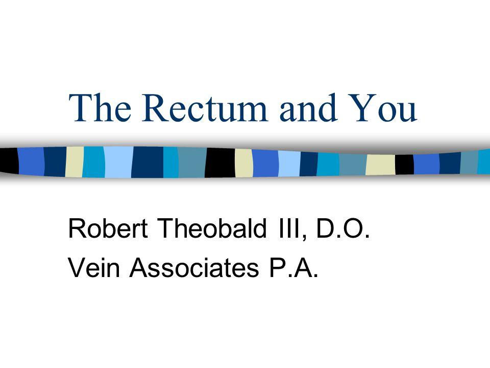 The Rectum and You Robert Theobald III, D.O. Vein Associates P.A.