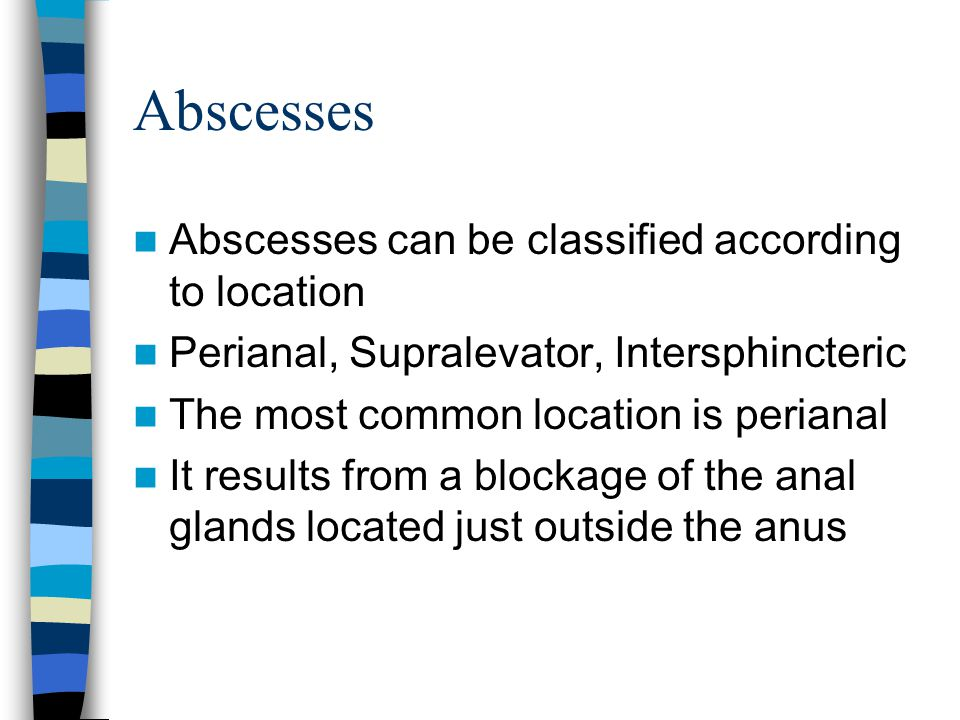 Abscesses According to the crypto-glandular theory, they often develop from cryptitis which may be associated with an enlarged papillae in the anal canal It starts as a cellulitis with only swelling and erythema Finally, the infecting organisms burrow in the anal glands producing the abscess