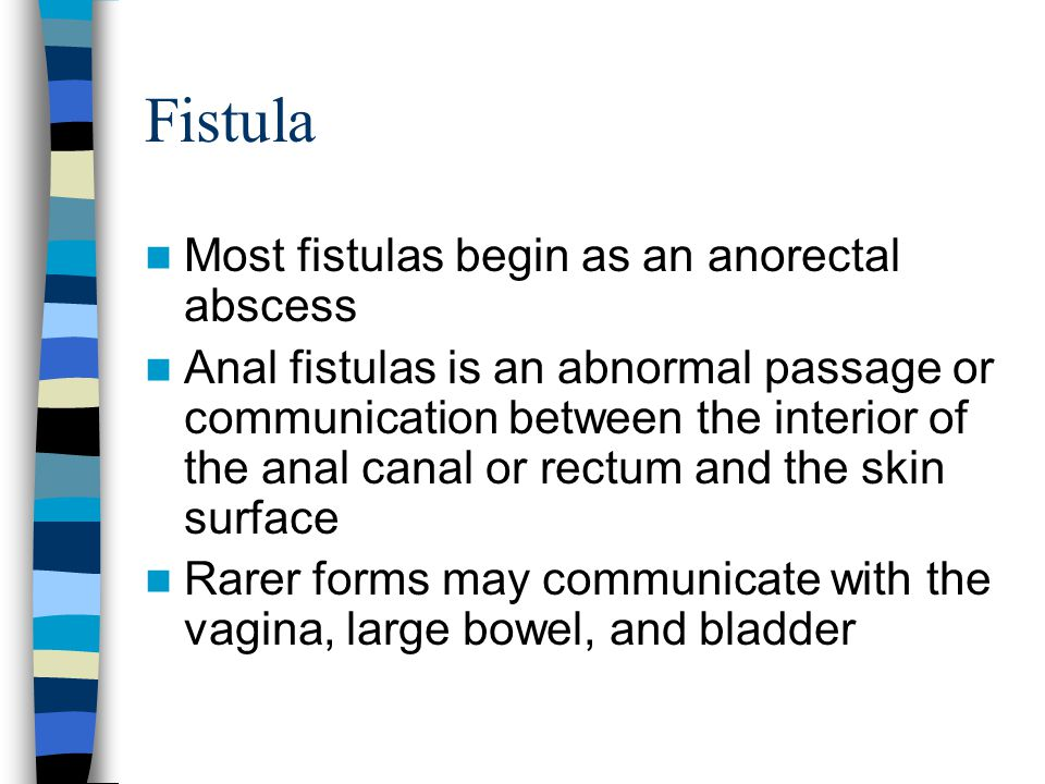 Fistula Most fistulas begin as an anorectal abscess Anal fistulas is an abnormal passage or communication between the interior of the anal canal or re
