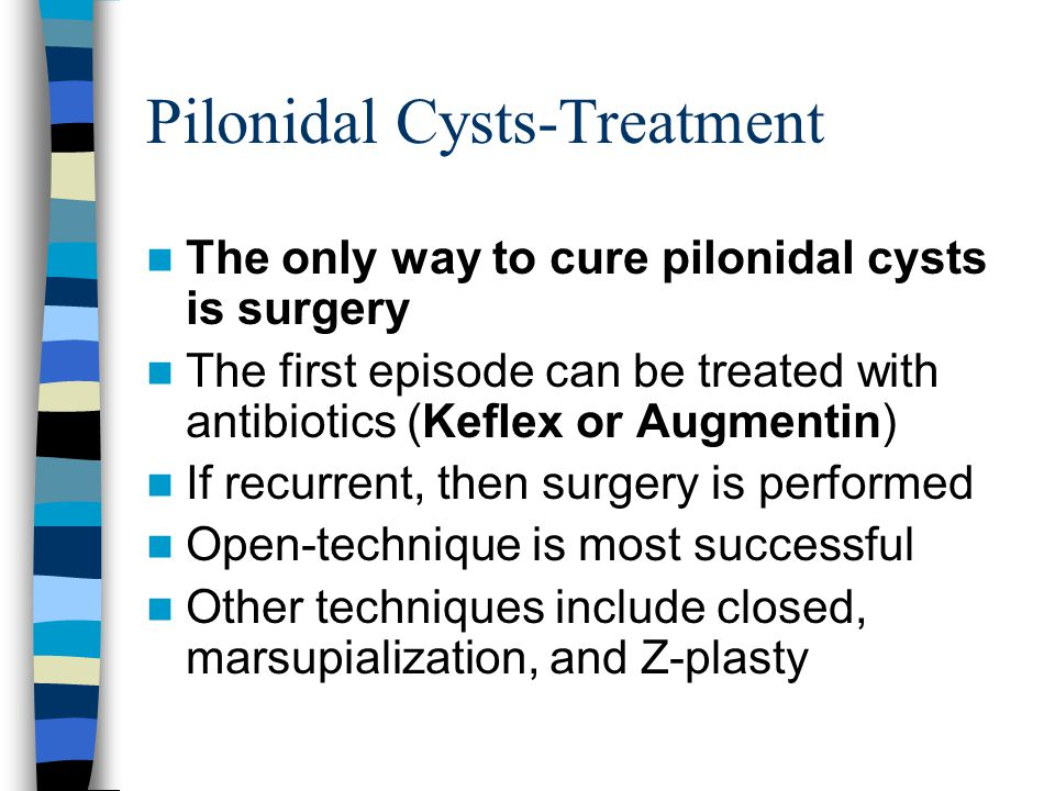 Pilonidal Cysts-Treatment The only way to cure pilonidal cysts is surgery The first episode can be treated with antibiotics (Keflex or Augmentin) If r