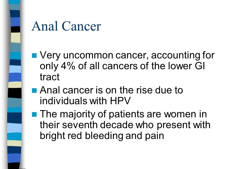 Anal Cancer Very uncommon cancer, accounting for only 4% of all cancers of the lower GI tract Anal cancer is on the rise due to individuals with HPV T