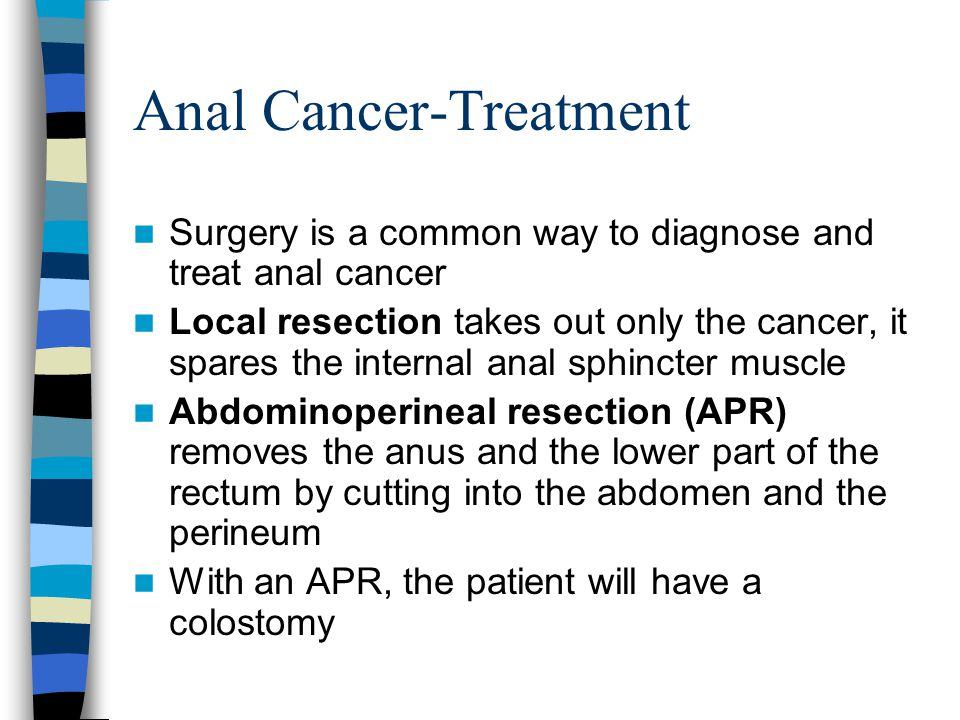 Anal Cancer-Treatment Radiation therapy and Chemotherapy are used together to shrink tumors All anal cancers respond very well to this combination therapy APR is now an unnecessary surgery for anal cancer, but still very common for distal rectal carcinoma