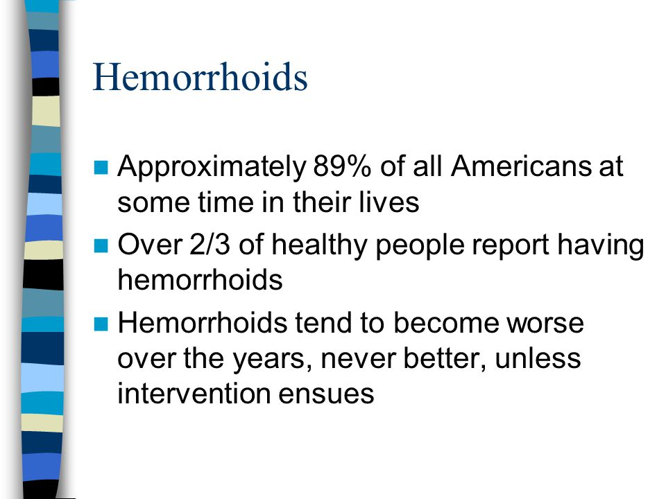 Hemorrhoids Approximately 89% of all Americans at some time in their lives Over 2/3 of healthy people report having hemorrhoids Hemorrhoids tend to be