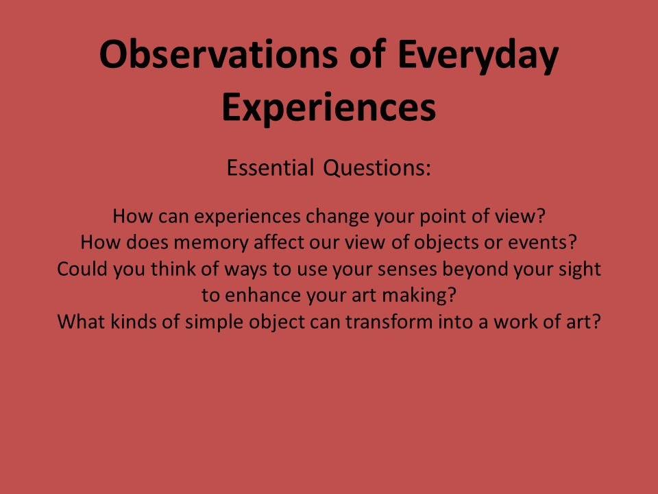 Observations of Everyday Experiences Essential Questions: How can experiences change your point of view? How does memory affect our view of objects or
