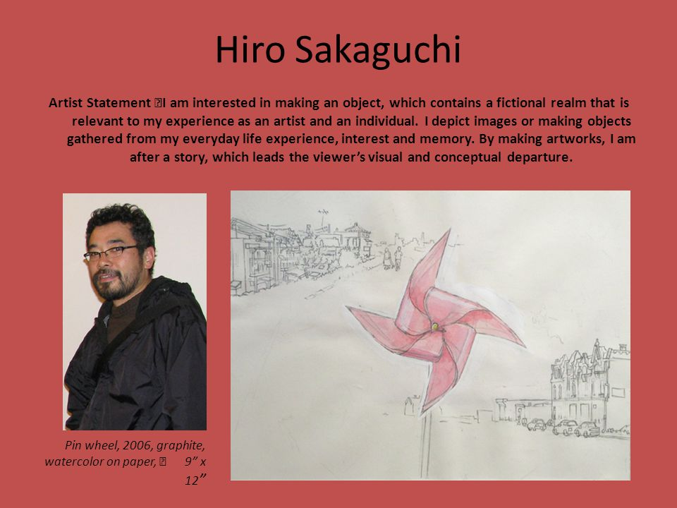 Hiro Sakaguchi Artist Statement I am interested in making an object, which contains a fictional realm that is relevant to my experience as an artist a