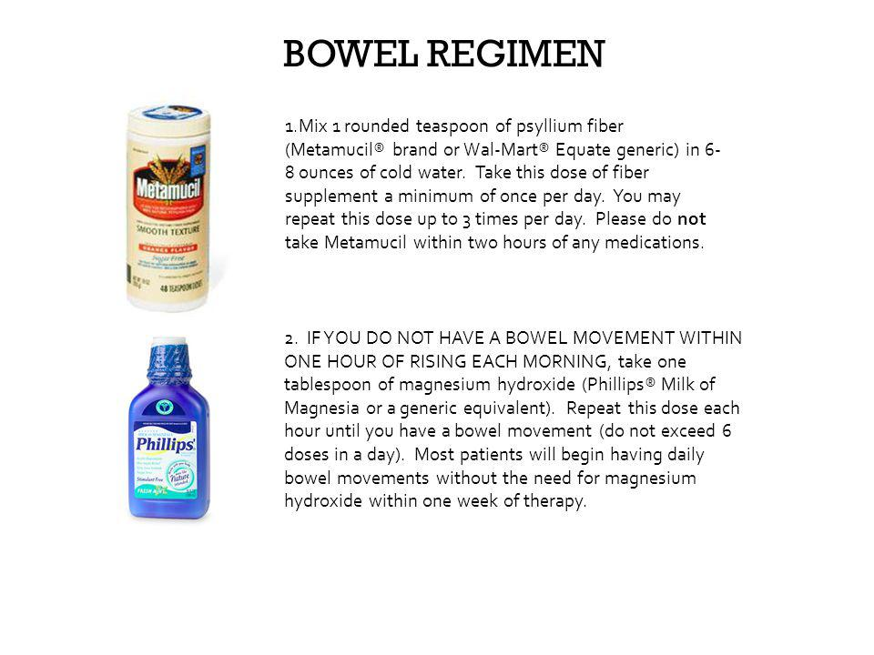 BOWEL REGIMEN 1.Mix 1 rounded teaspoon of psyllium fiber (Metamucil® brand or Wal-Mart® Equate generic) in 6- 8 ounces of cold water. Take this dose o