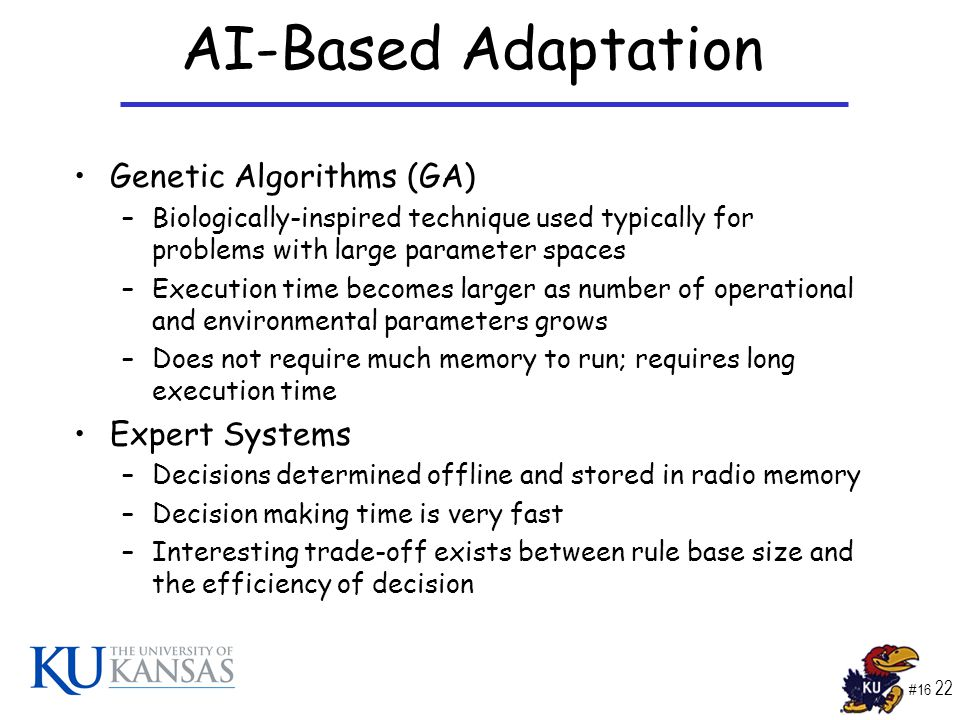#16 22 AI-Based Adaptation Genetic Algorithms (GA) –Biologically-inspired technique used typically for problems with large parameter spaces –Execution time becomes larger as number of operational and environmental parameters grows –Does not require much memory to run; requires long execution time Expert Systems –Decisions determined offline and stored in radio memory –Decision making time is very fast –Interesting trade-off exists between rule base size and the efficiency of decision