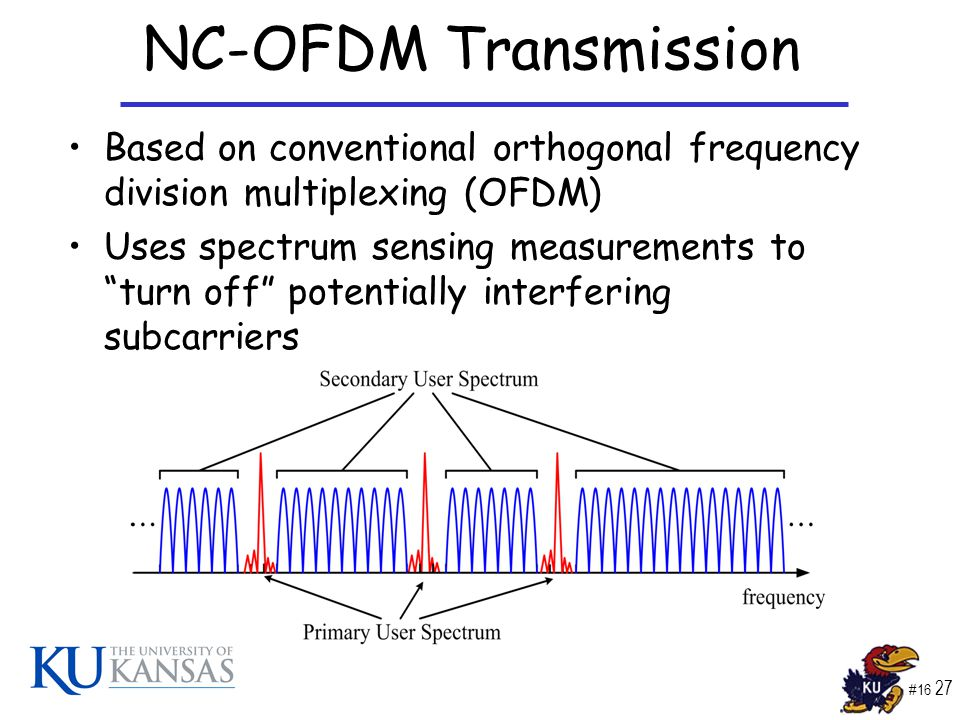 #16 27 NC-OFDM Transmission Based on conventional orthogonal frequency division multiplexing (OFDM) Uses spectrum sensing measurements to turn off potentially interfering subcarriers