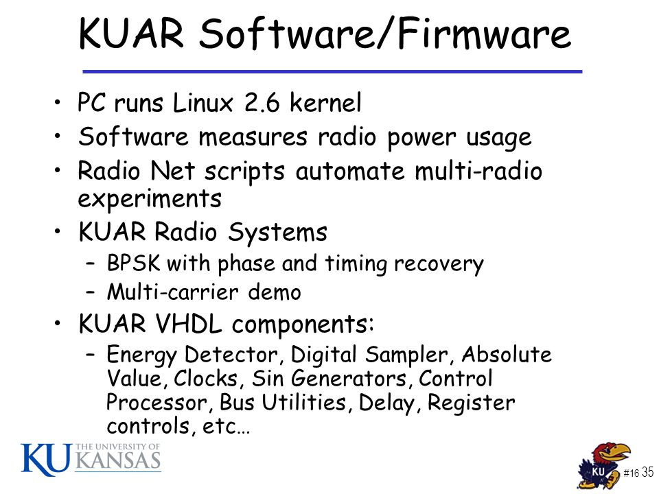 #16 35 KUAR Software/Firmware PC runs Linux 2.6 kernel Software measures radio power usage Radio Net scripts automate multi-radio experiments KUAR Radio Systems –BPSK with phase and timing recovery –Multi-carrier demo KUAR VHDL components: –Energy Detector, Digital Sampler, Absolute Value, Clocks, Sin Generators, Control Processor, Bus Utilities, Delay, Register controls, etc…