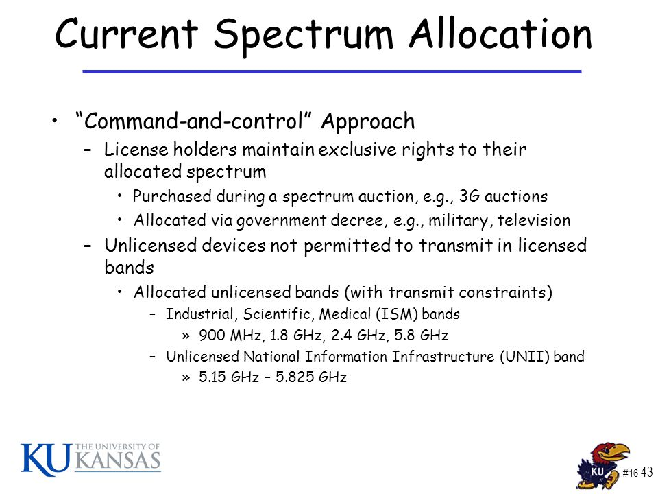 #16 43 Current Spectrum Allocation Command-and-control Approach –License holders maintain exclusive rights to their allocated spectrum Purchased during a spectrum auction, e.g., 3G auctions Allocated via government decree, e.g., military, television –Unlicensed devices not permitted to transmit in licensed bands Allocated unlicensed bands (with transmit constraints) –Industrial, Scientific, Medical (ISM) bands »900 MHz, 1.8 GHz, 2.4 GHz, 5.8 GHz –Unlicensed National Information Infrastructure (UNII) band »5.15 GHz – 5.825 GHz