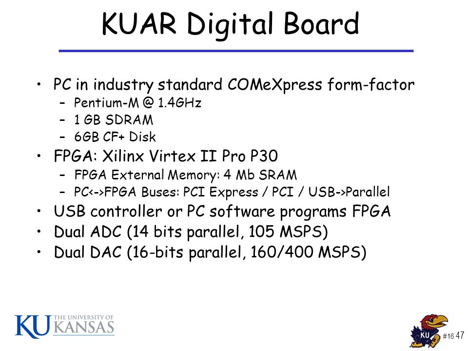 #16 47 KUAR Digital Board PC in industry standard COMeXpress form-factor –Pentium-M @ 1.4GHz –1 GB SDRAM –6GB CF+ Disk FPGA: Xilinx Virtex II Pro P30 –FPGA External Memory: 4 Mb SRAM –PC FPGA Buses: PCI Express / PCI / USB->Parallel USB controller or PC software programs FPGA Dual ADC (14 bits parallel, 105 MSPS) Dual DAC (16-bits parallel, 160/400 MSPS)