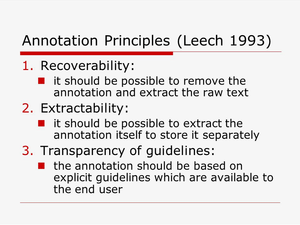 Annotation Principles (Leech 1993) 1.Recoverability: it should be possible to remove the annotation and extract the raw text 2.Extractability: it shou