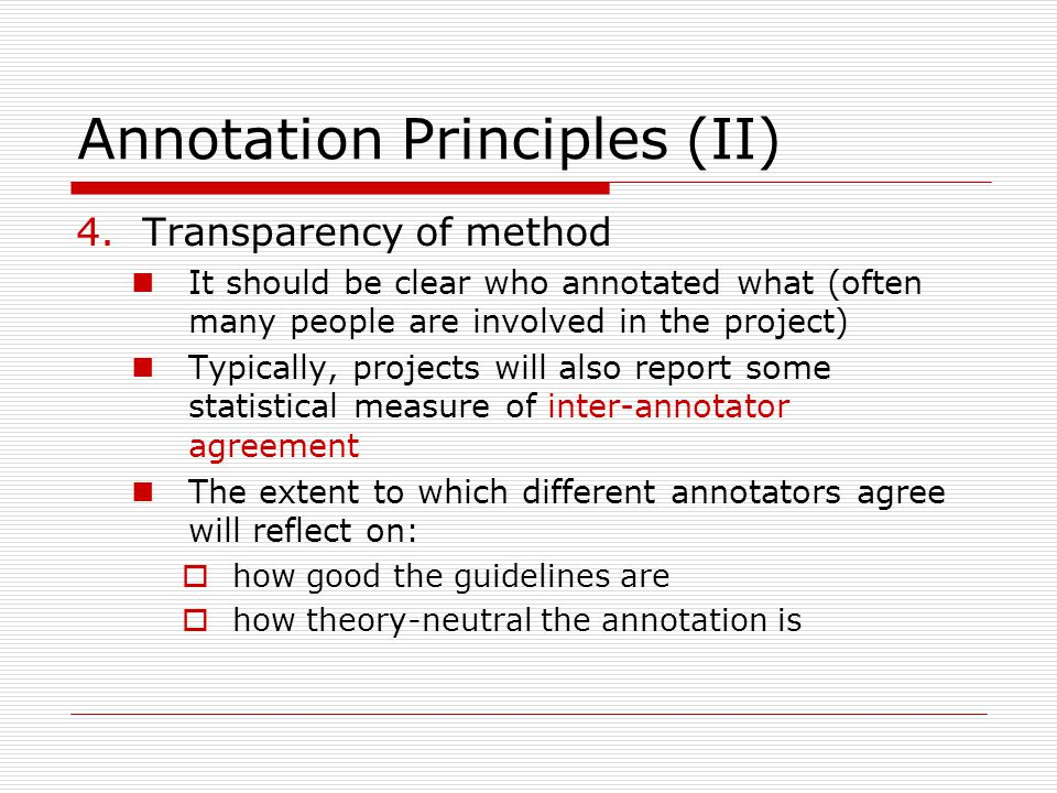 Annotation Principles (II) 4.Transparency of method It should be clear who annotated what (often many people are involved in the project) Typically, projects will also report some statistical measure of inter-annotator agreement The extent to which different annotators agree will reflect on:  how good the guidelines are  how theory-neutral the annotation is
