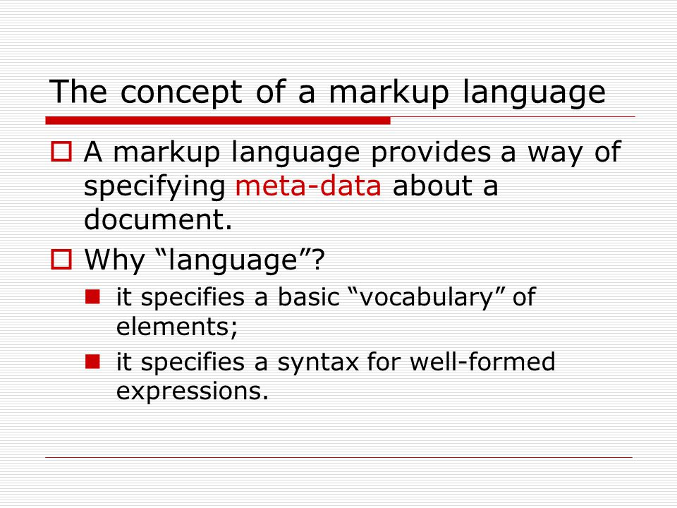 The concept of a markup language  A markup language provides a way of specifying meta-data about a document.