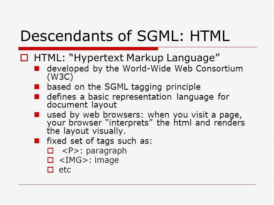 Descendants of SGML: HTML  HTML: Hypertext Markup Language developed by the World-Wide Web Consortium (W3C) based on the SGML tagging principle defines a basic representation language for document layout used by web browsers: when you visit a page, your browser interprets the html and renders the layout visually.