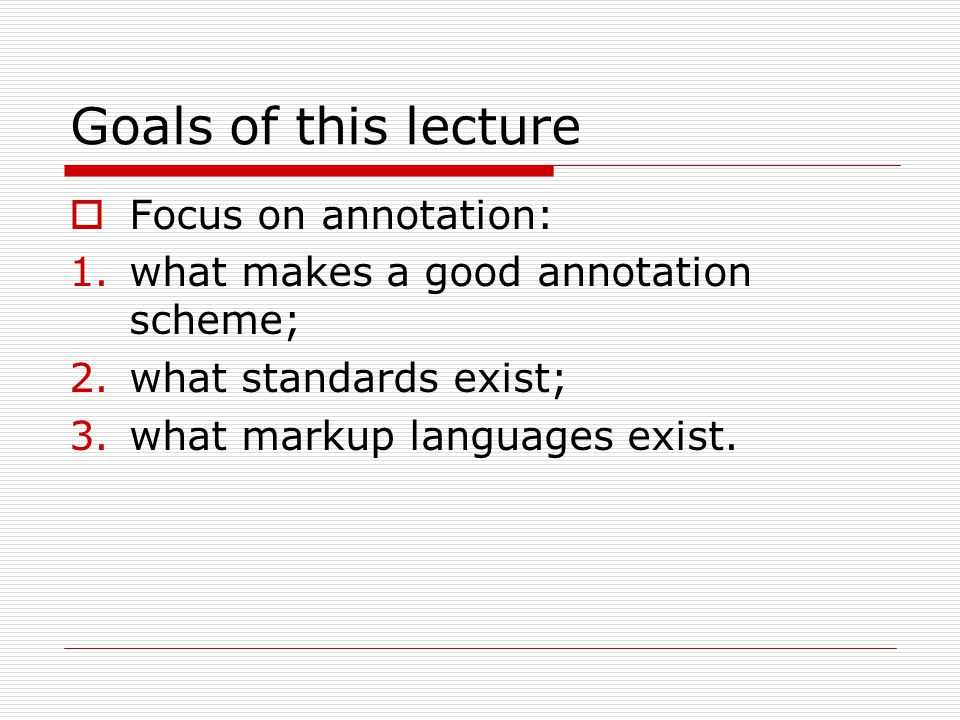 Goals of this lecture  Focus on annotation: 1.what makes a good annotation scheme; 2.what standards exist; 3.what markup languages exist.