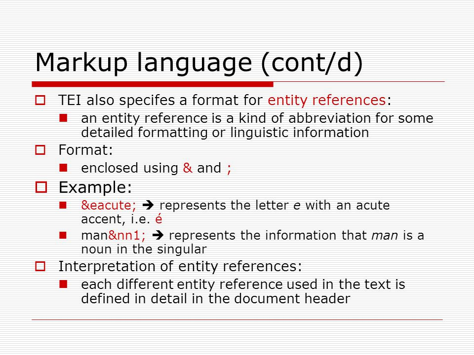 Markup language (cont/d)  TEI also specifes a format for entity references: an entity reference is a kind of abbreviation for some detailed formatting or linguistic information  Format: enclosed using & and ;  Example: é  represents the letter e with an acute accent, i.e.