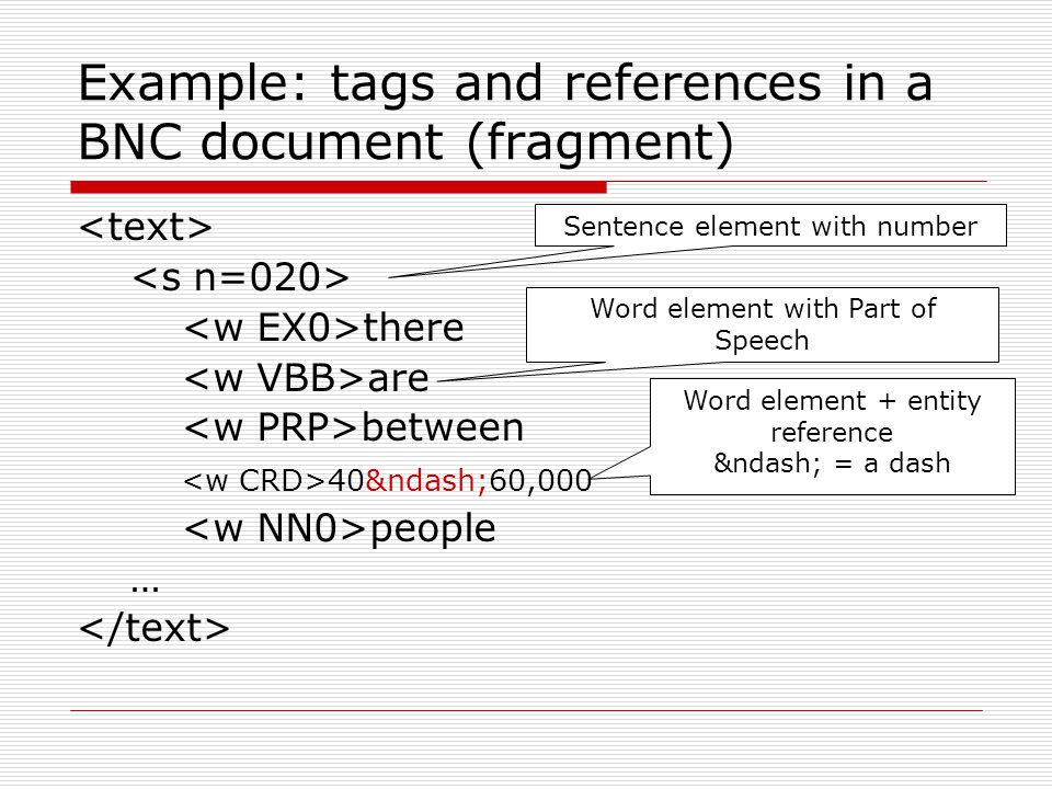 Example: tags and references in a BNC document (fragment) there are between 40–60,000 people … Sentence element with number Word element with Pa