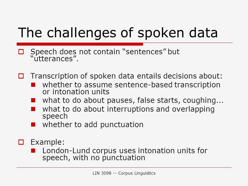 LIN 3098 -- Corpus Linguistics The challenges of spoken data  Speech does not contain sentences but utterances .