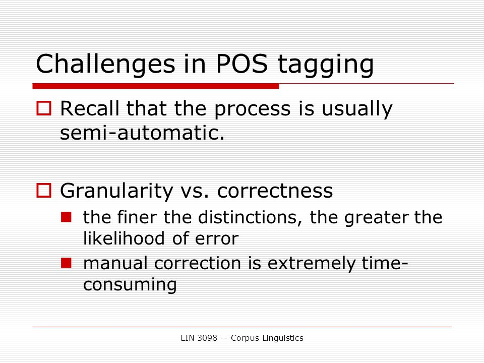 LIN 3098 -- Corpus Linguistics Challenges in POS tagging  Recall that the process is usually semi-automatic.