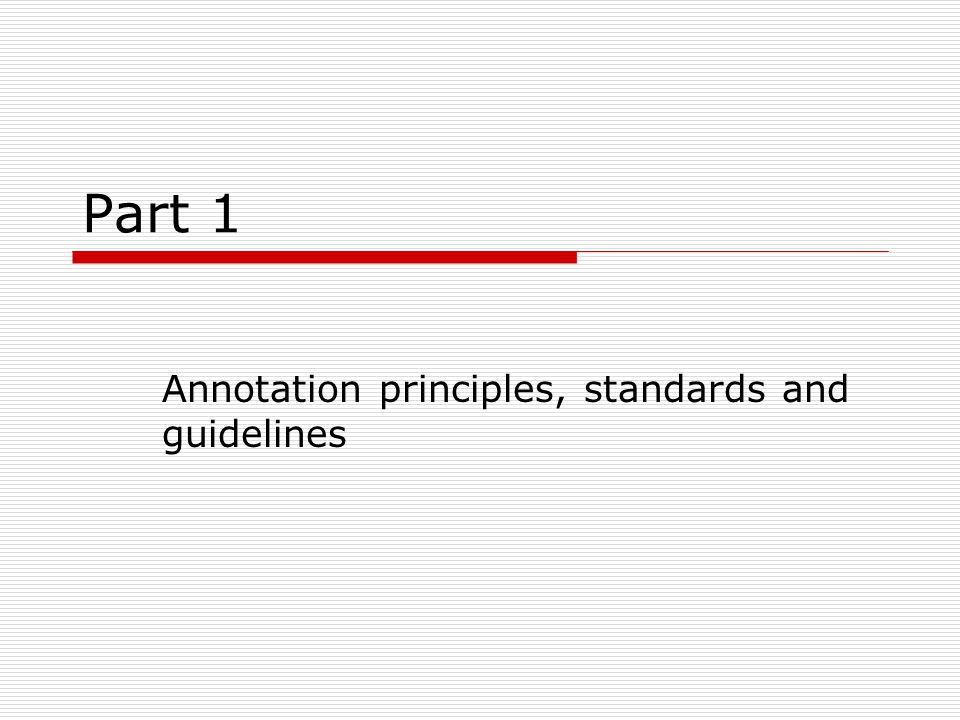 Annotation Principles (Leech 1993) 1.Recoverability: it should be possible to remove the annotation and extract the raw text 2.Extractability: it should be possible to extract the annotation itself to store it separately 3.Transparency of guidelines: the annotation should be based on explicit guidelines which are available to the end user