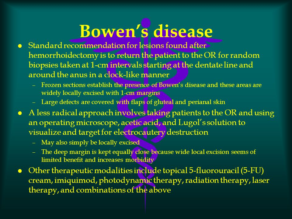 Bowen's disease l Standard recommendation for lesions found after hemorrhoidectomy is to return the patient to the OR for random biopsies taken at 1-c