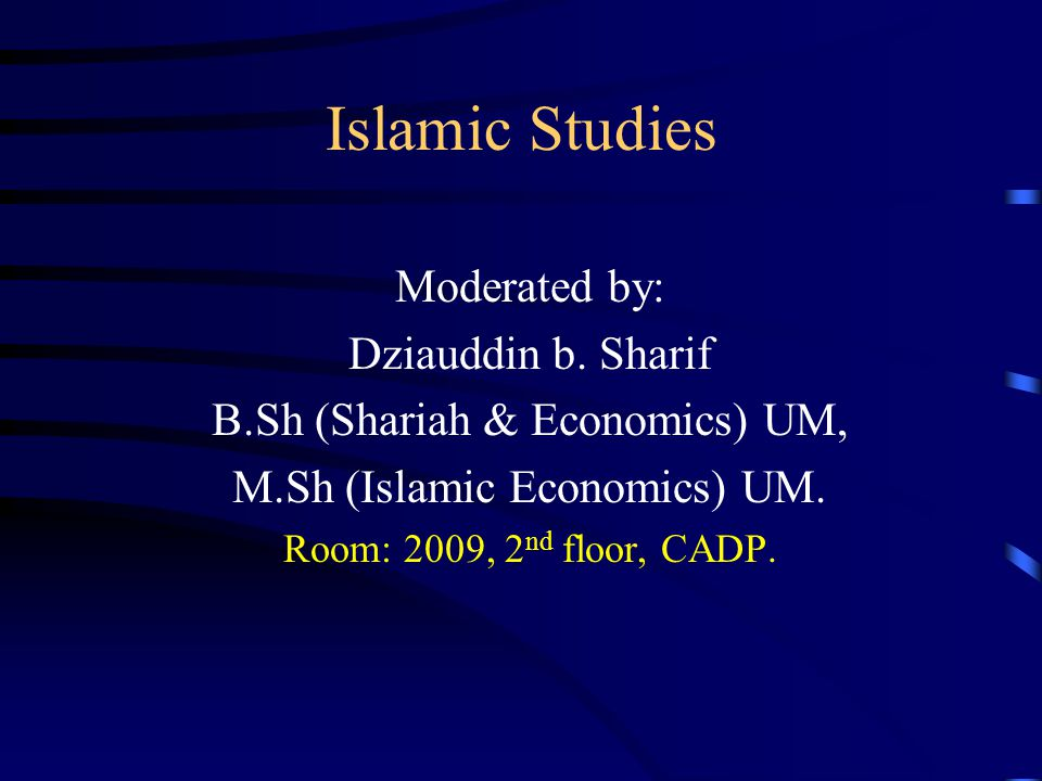 Islamic Studies Moderated by: Dziauddin b. Sharif B.Sh (Shariah & Economics) UM, M.Sh (Islamic Economics) UM. Room: 2009, 2 nd floor, CADP.